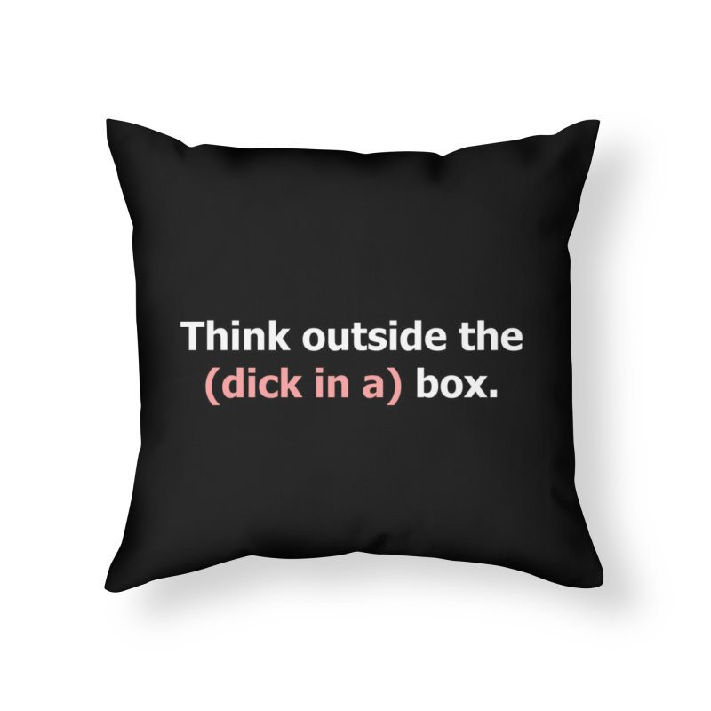 Think Outside the D*ck in a Box Home Throw Pillow by Boobies & Noobies