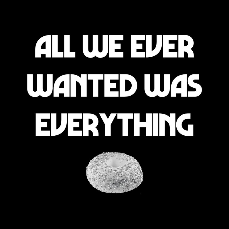 All We Ever Wanted Was Everything (Bagel) Men's T-Shirt by Toe by Three