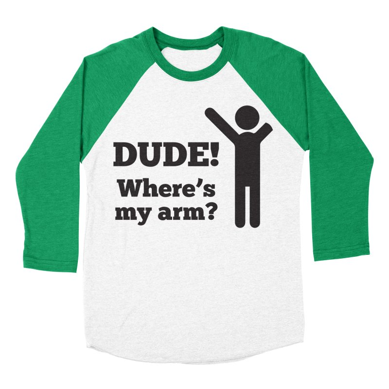 DUDE, WHERE'S MY ARM? Black Men's Baseball Triblend Longsleeve T-Shirt by bornjustright's Artist Shop