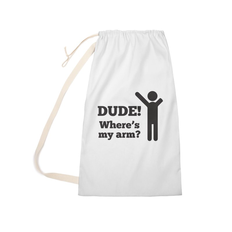 DUDE, WHERE'S MY ARM? Black Accessories Laundry Bag Bag by bornjustright's Artist Shop