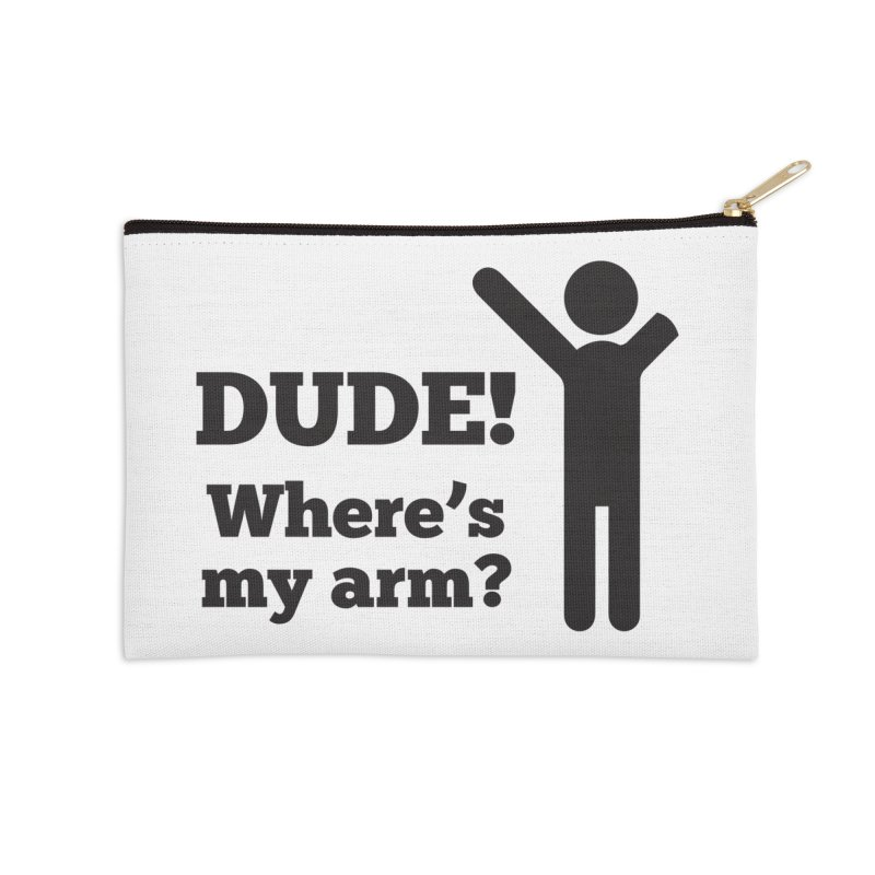 DUDE, WHERE'S MY ARM? Black Accessories Zip Pouch by bornjustright's Artist Shop