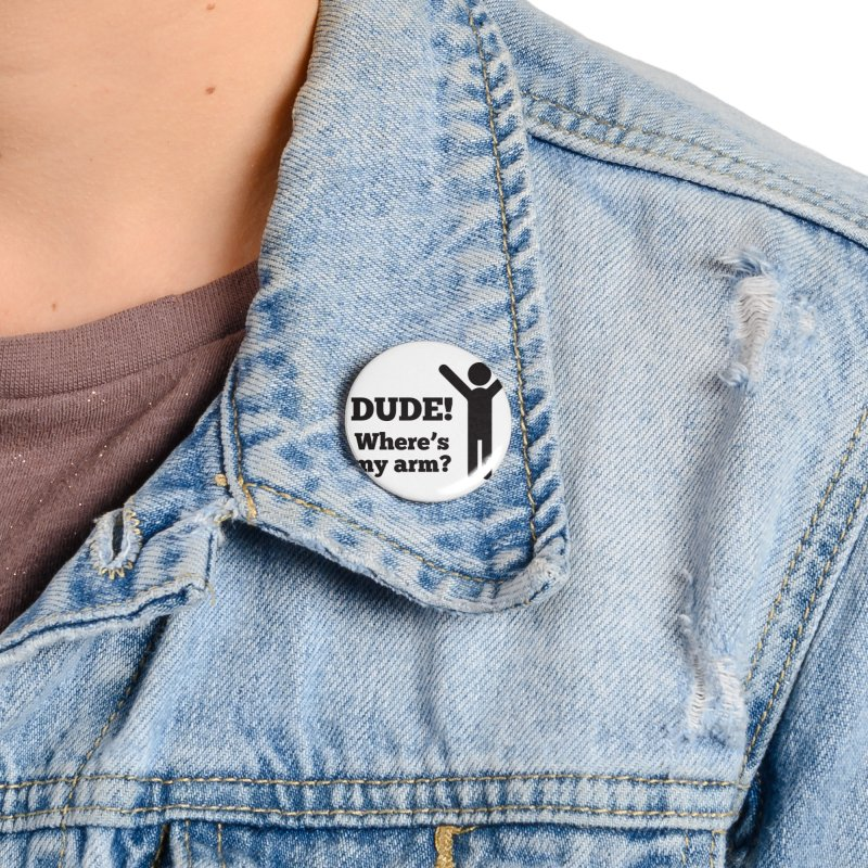 DUDE, WHERE'S MY ARM? Black Accessories Button by bornjustright's Artist Shop