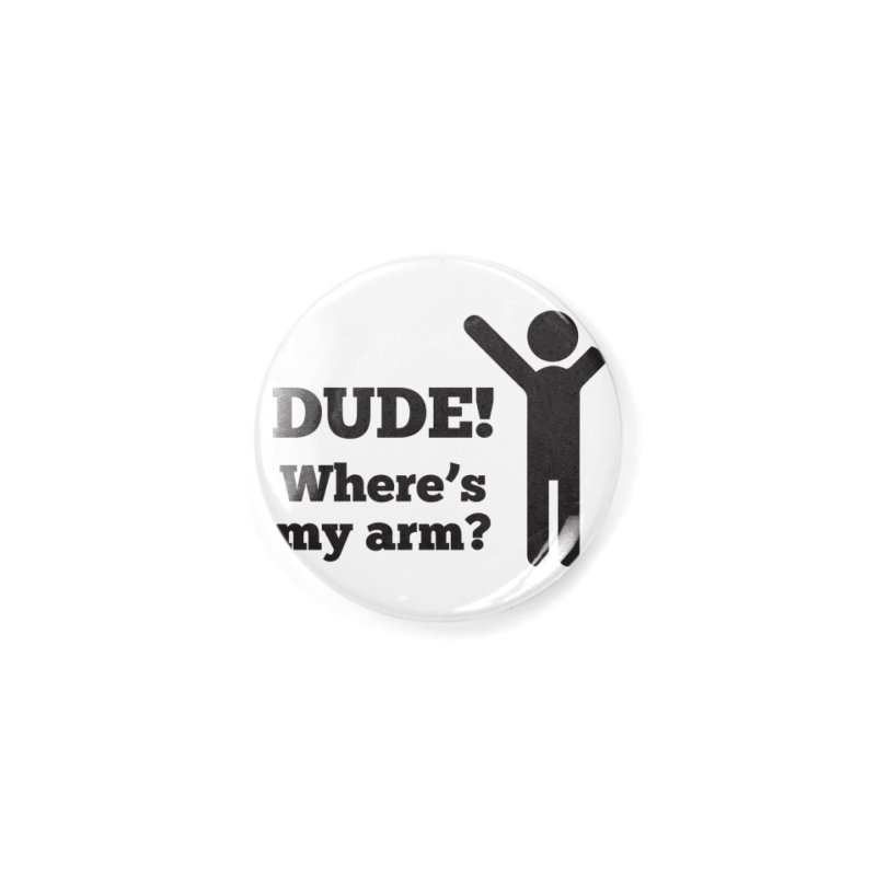 DUDE, WHERE'S MY ARM? Black Accessories Button by bornjustright's Artist Shop