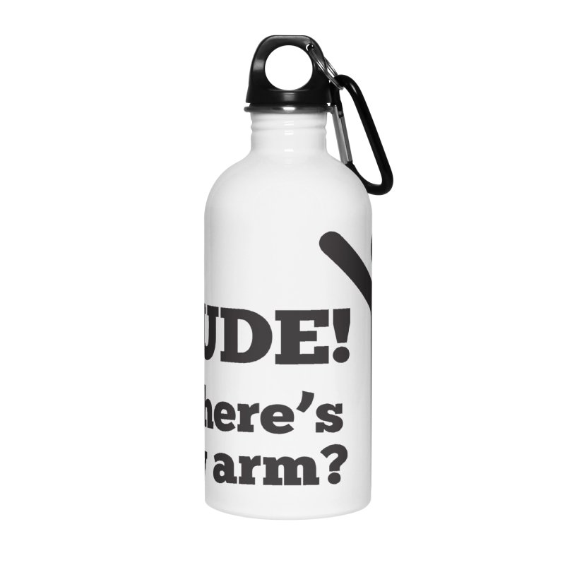 DUDE, WHERE'S MY ARM? Black Accessories Water Bottle by bornjustright's Artist Shop