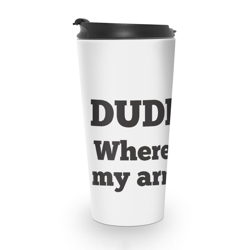 DUDE, WHERE'S MY ARM? Black Accessories Travel Mug by bornjustright's Artist Shop