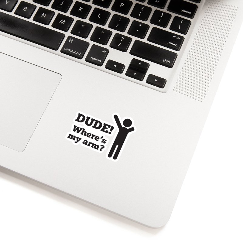 DUDE, WHERE'S MY ARM? Black Accessories Sticker by bornjustright's Artist Shop
