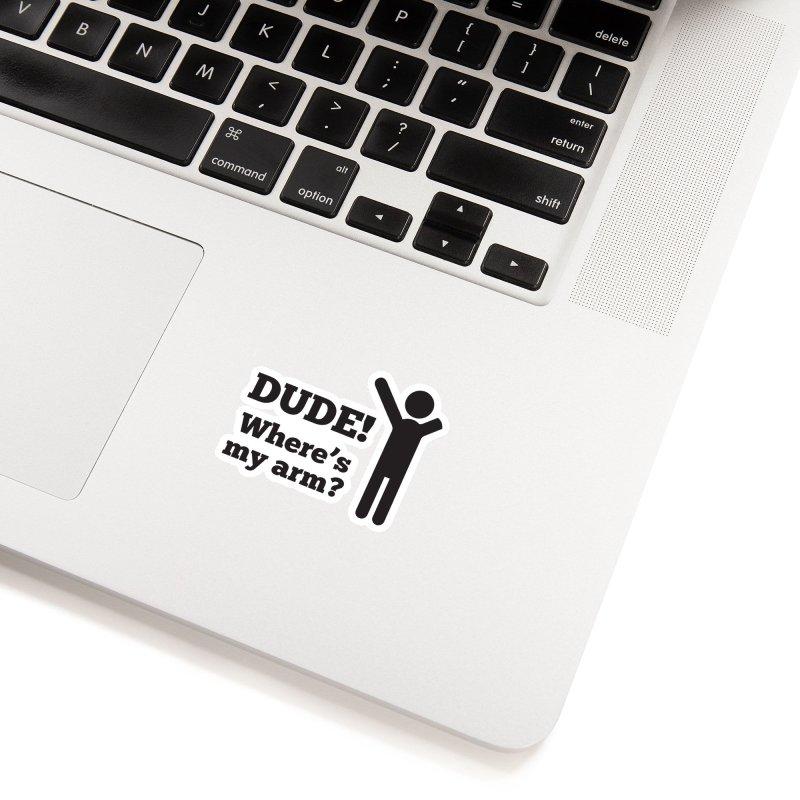 DUDE, WHERE'S MY ARM? Black Accessories Sticker by bornjustright's Artist Shop