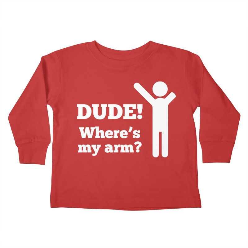 DUDE, WHERE'S MY ARM? White Figure Kids Toddler Longsleeve T-Shirt by bornjustright's Artist Shop