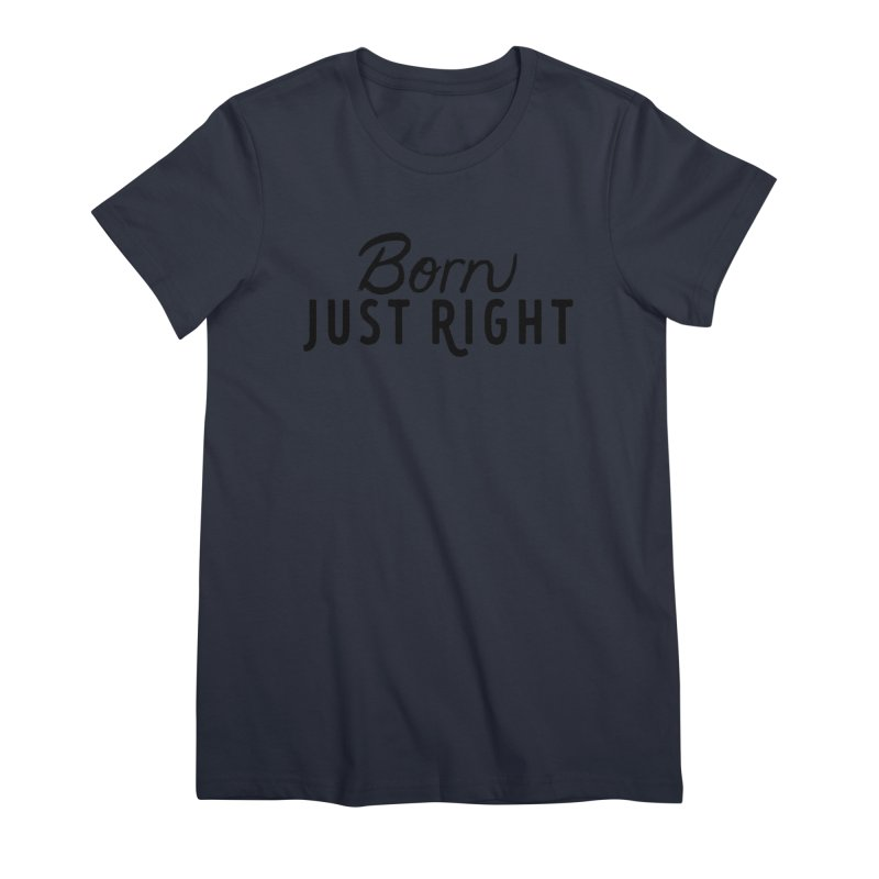 Born Just Right Women's T-Shirt by bornjustright's Artist Shop
