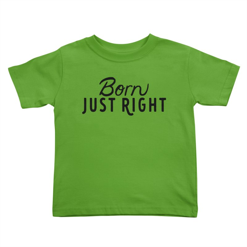 Born Just Right Kids Toddler T-Shirt by bornjustright's Artist Shop