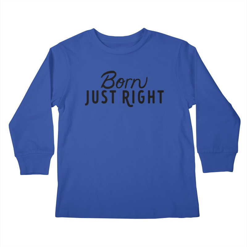 Born Just Right Kids Longsleeve T-Shirt by bornjustright's Artist Shop