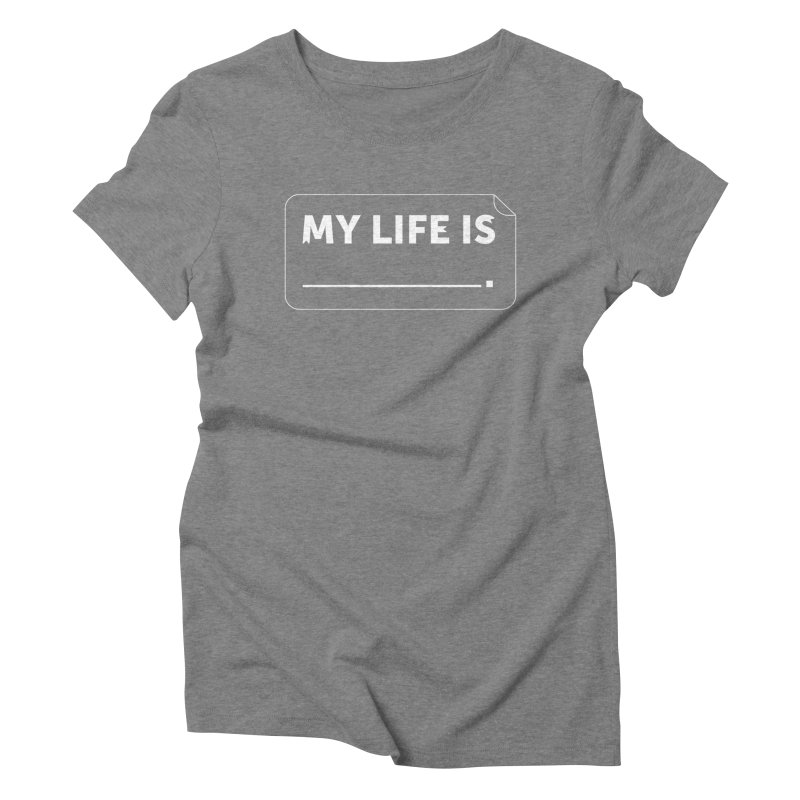 My Life Is— White text Women's Triblend T-Shirt by brandongarrison's Artist Shop