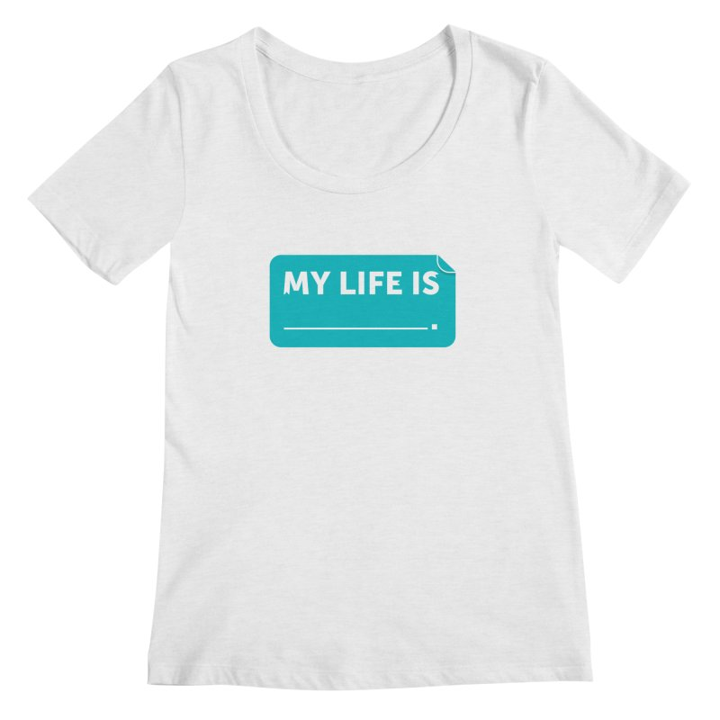 My Life Is— in teal Women's Scoop Neck by brandongarrison's Artist Shop