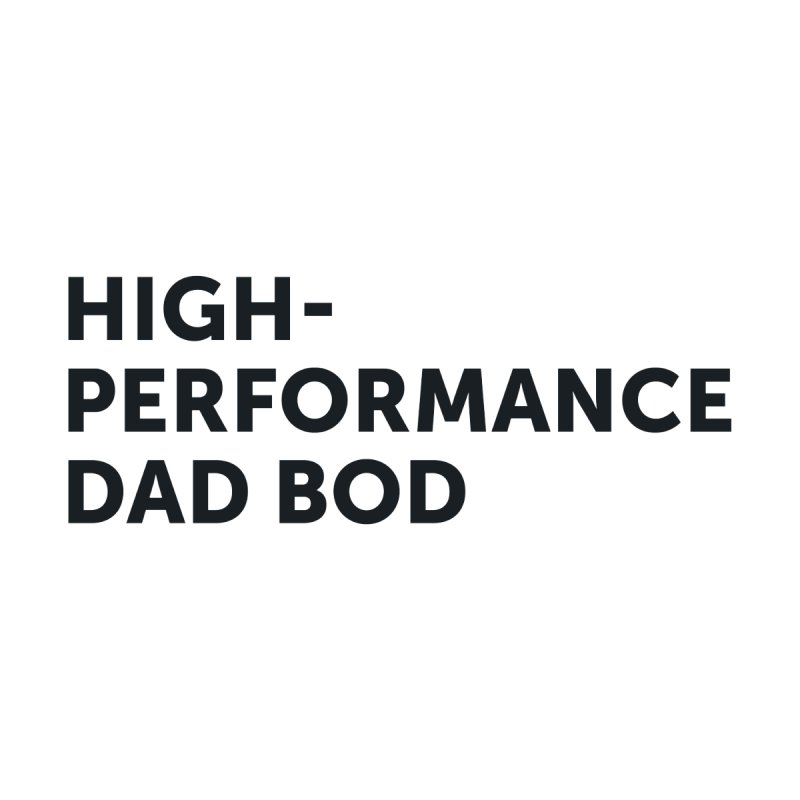High Performance Dad Bod-In Black None  by brandongarrison's Artist Shop