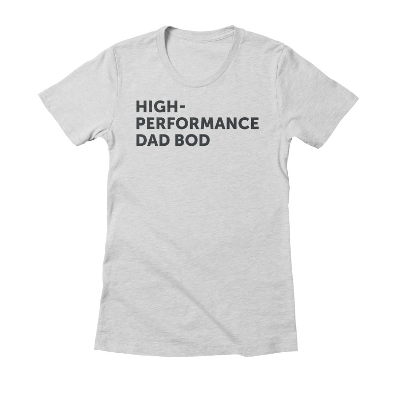 High Performance Dad Bod-In Black Women's Fitted T-Shirt by brandongarrison's Artist Shop