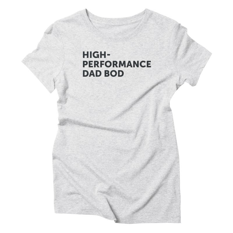 High Performance Dad Bod-In Black Women's Triblend T-Shirt by brandongarrison's Artist Shop