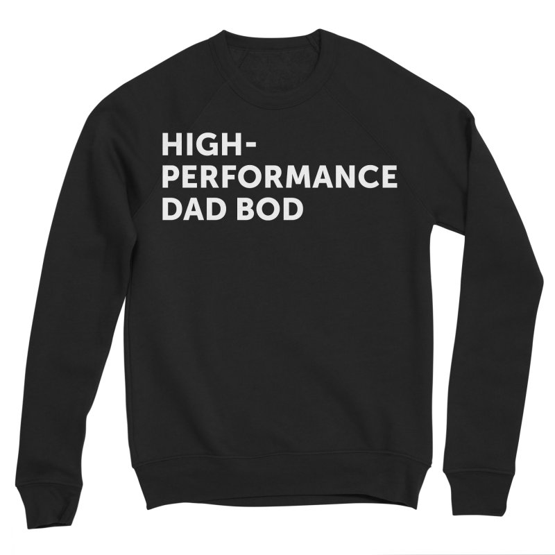 High Performance Dad Bod- In White Women's Sponge Fleece Sweatshirt by brandongarrison's Artist Shop
