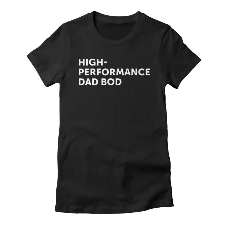 High Performance Dad Bod- In White Women's Fitted T-Shirt by brandongarrison's Artist Shop