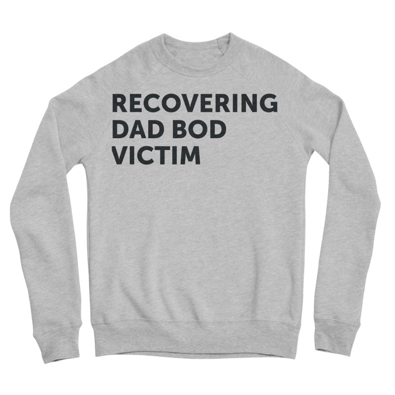 Recovering Dad Bod- In Black Women's Sponge Fleece Sweatshirt by brandongarrison's Artist Shop
