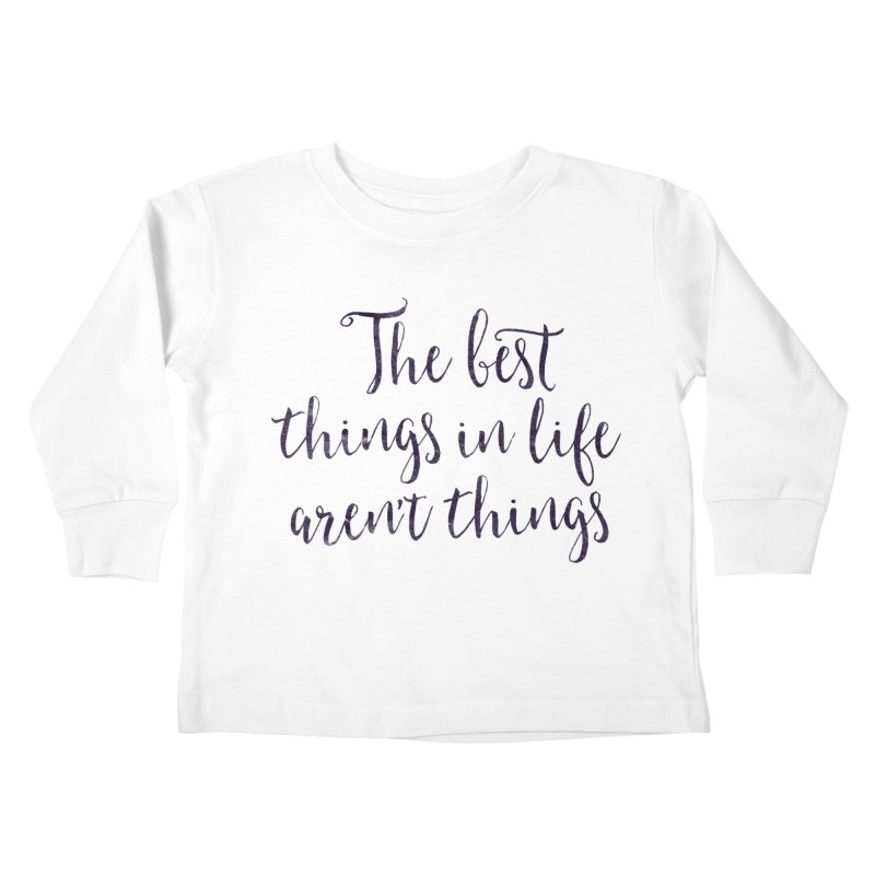 The best things in life aren't things Kids Toddler Longsleeve T-Shirt by Brett Jordan's Artist Shop