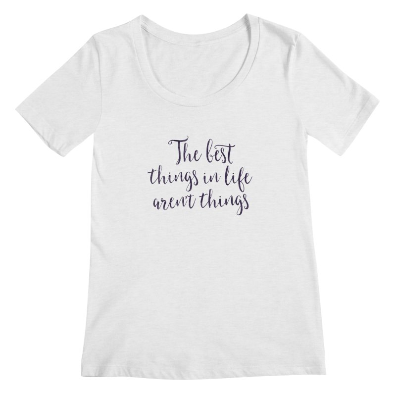 The best things in life aren't things Women's Regular Scoop Neck by Brett Jordan's Artist Shop