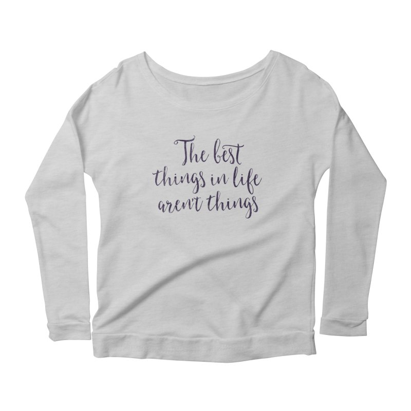 The best things in life aren't things Women's Scoop Neck Longsleeve T-Shirt by Brett Jordan's Artist Shop