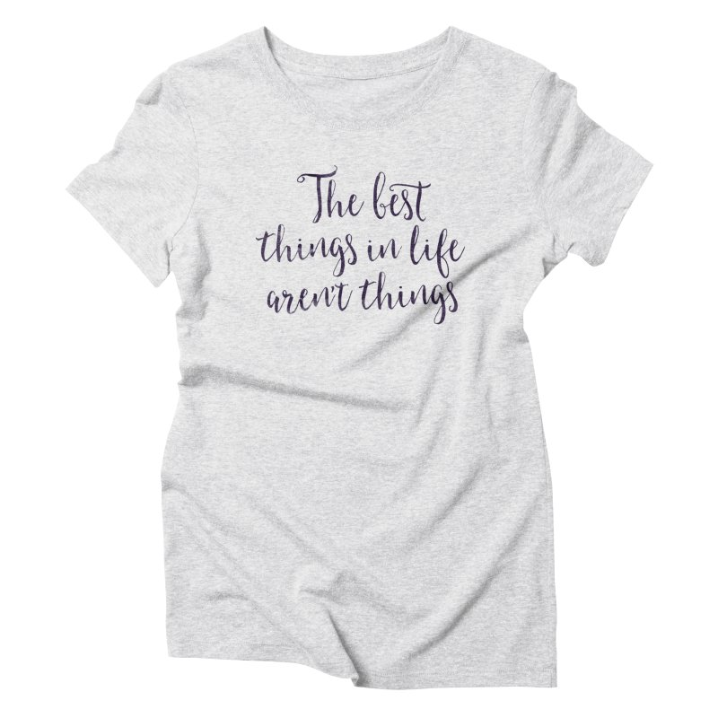 The best things in life aren't things Women's Triblend T-Shirt by Brett Jordan's Artist Shop