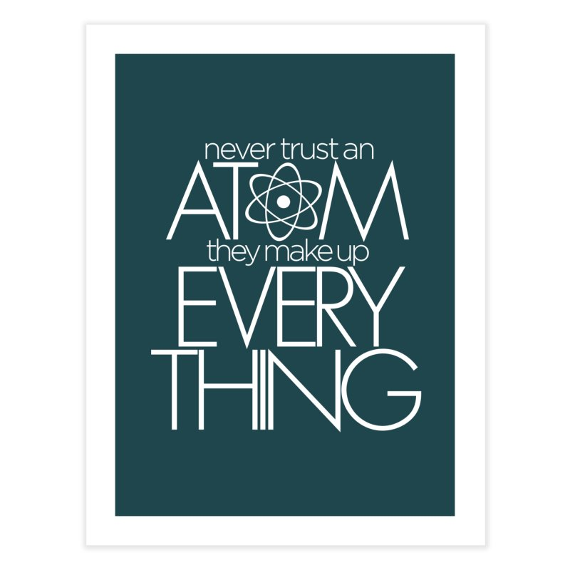Never trust an atom... Home Fine Art Print by Brett Jordan's Artist Shop