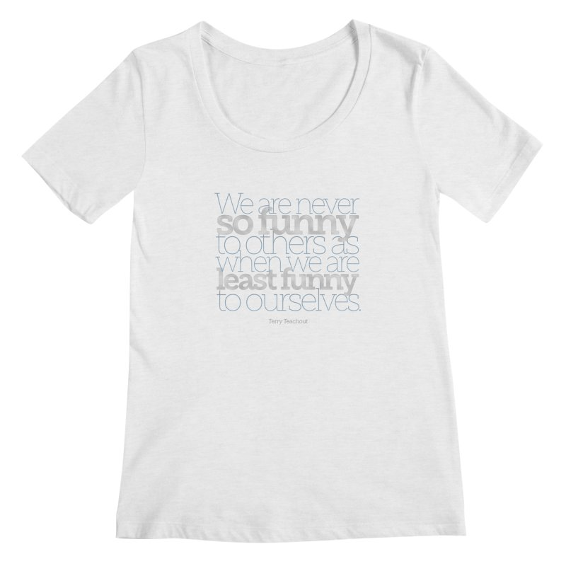 We are never so funny... Women's Regular Scoop Neck by Brett Jordan's Artist Shop