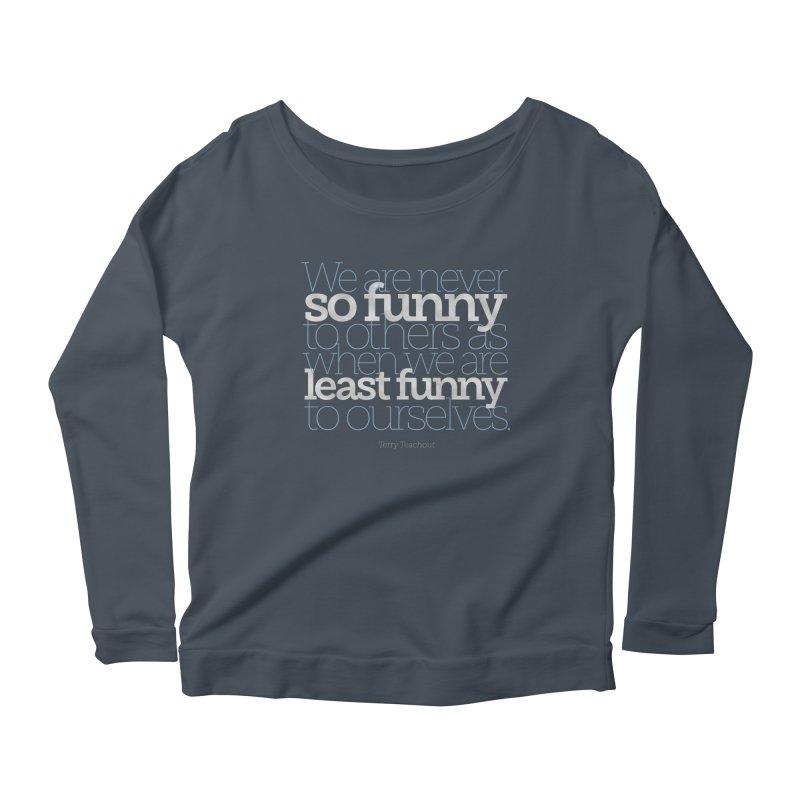 We are never so funny... Women's Scoop Neck Longsleeve T-Shirt by Brett Jordan's Artist Shop