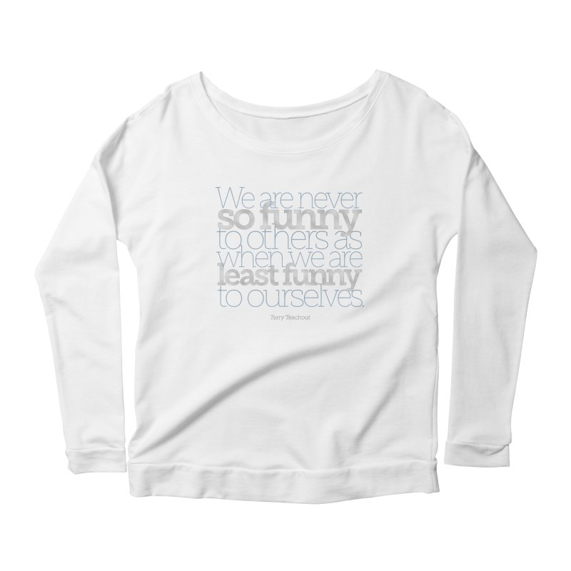 We are never so funny... Women's Scoop Neck Longsleeve T-Shirt by Brett Jordan's Artist Shop