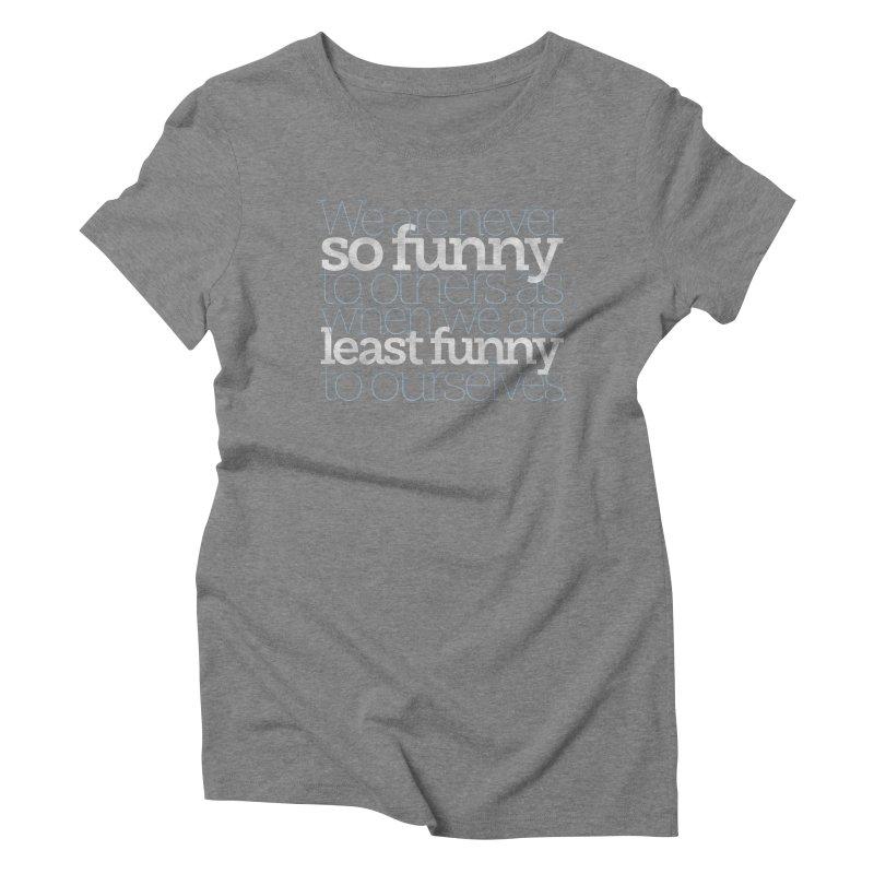 We are never so funny... Women's Triblend T-Shirt by Brett Jordan's Artist Shop