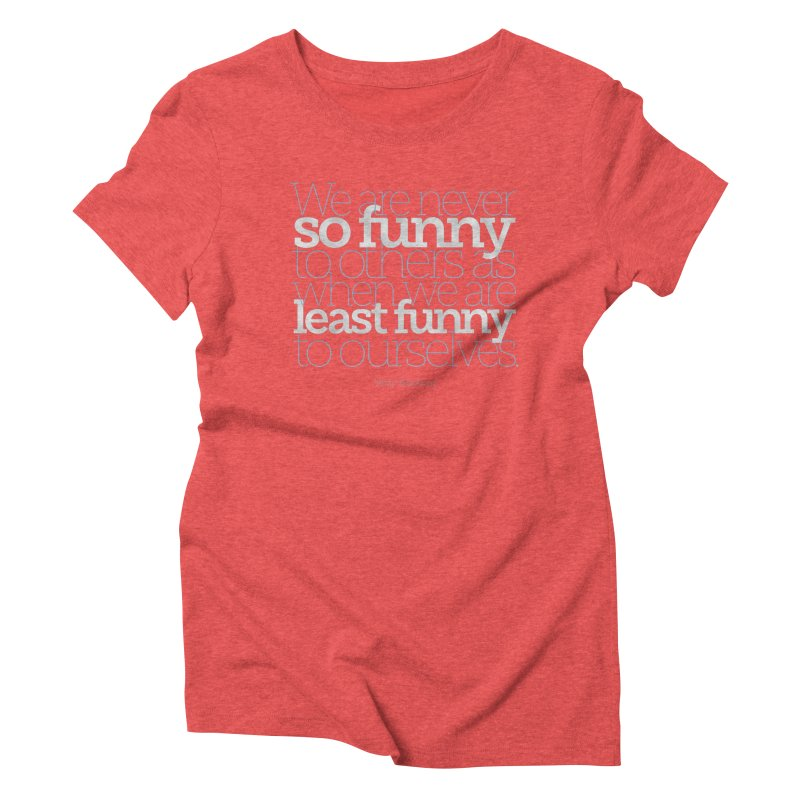 We are never so funny... Women's Triblend T-Shirt by Brett Jordan's Artist Shop