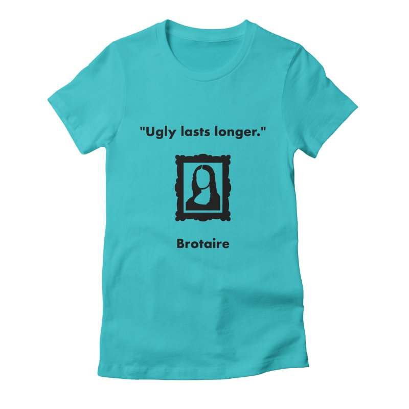 Ugly Lasts Longer Women's T-Shirt by Brotaire's Shop