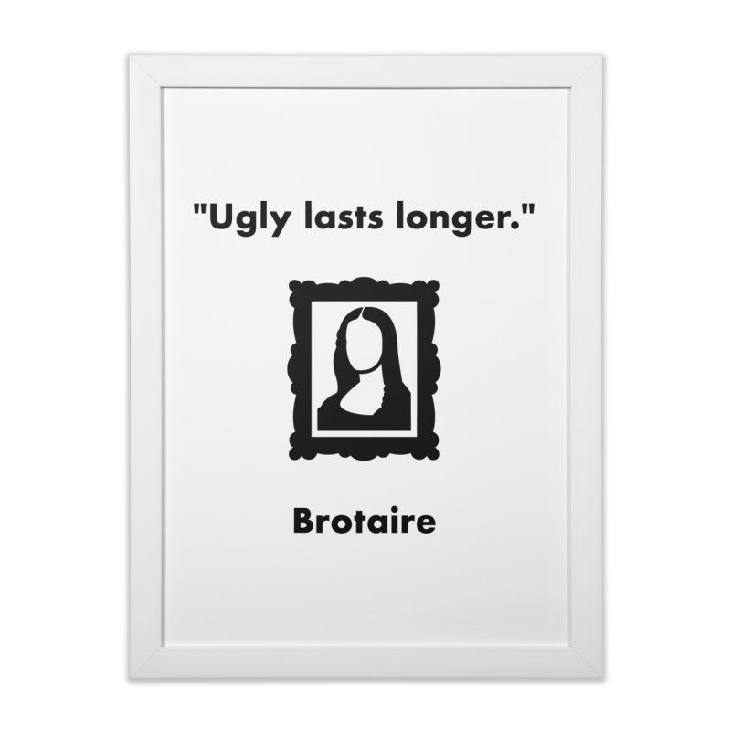 Ugly Lasts Longer Home Framed Fine Art Print by Brotaire's Shop