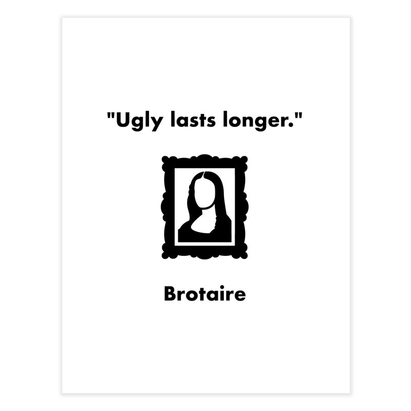 Ugly Lasts Longer Home Fine Art Print by Brotaire's Shop