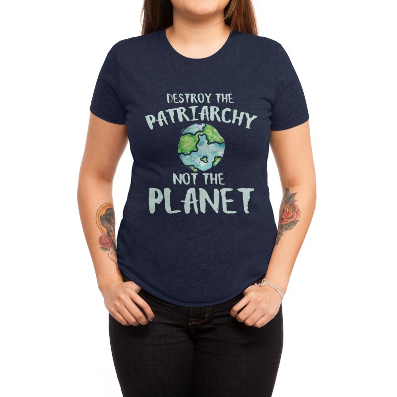 Destroy the patriarchy not the planet Women's T-Shirt by BubbSnugg