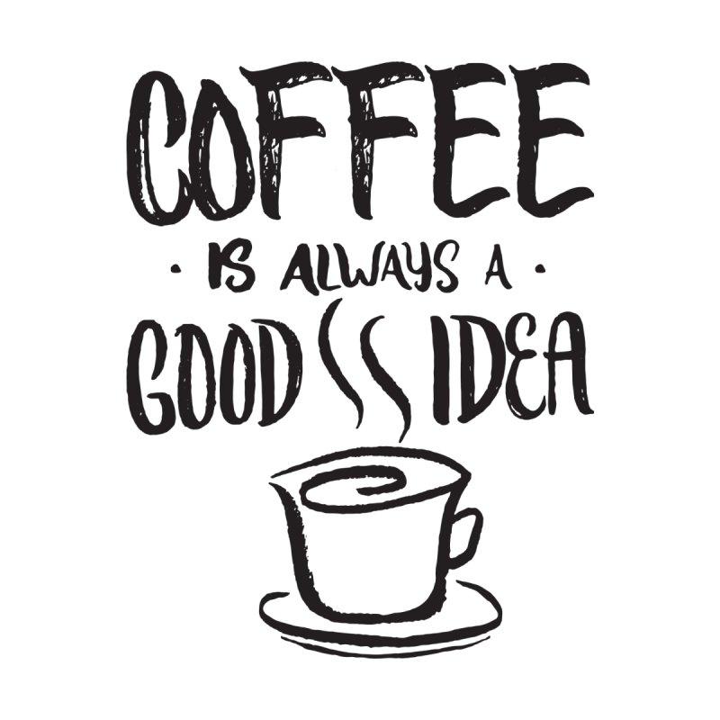 bullquack coffee-is-always-a-good-idea-funny-coffee-lover