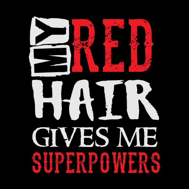 My Red Hair Gives Me Superpowers - Funny Humor Ginger Saying