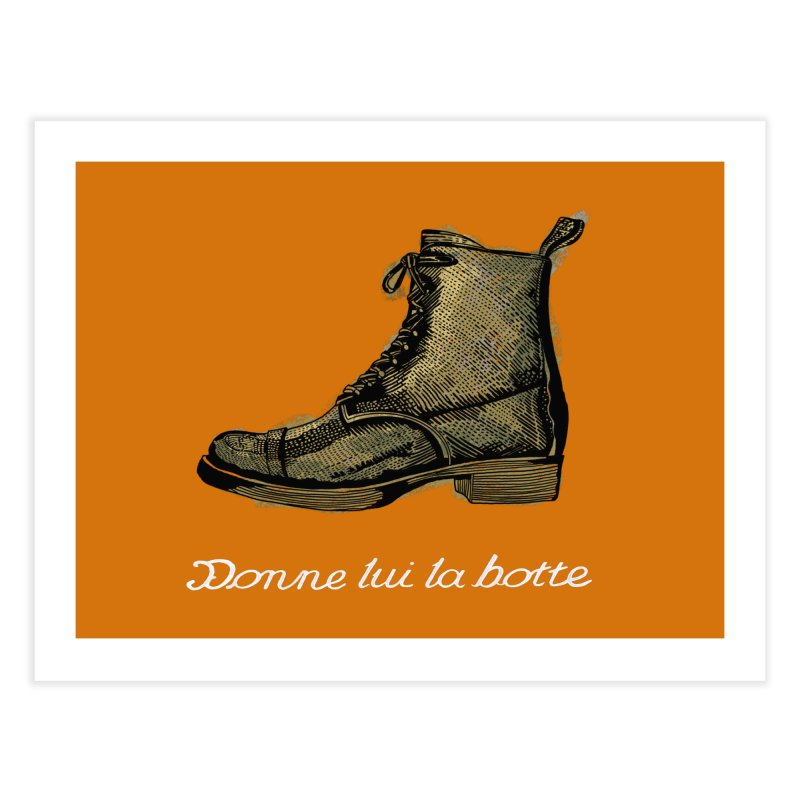Donne lui la botte - Give Them the Boot Home Fine Art Print by BullShirtCo