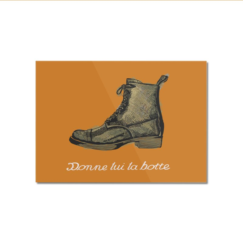 Donne lui la botte - Give Them the Boot Home Mounted Acrylic Print by BullShirtCo