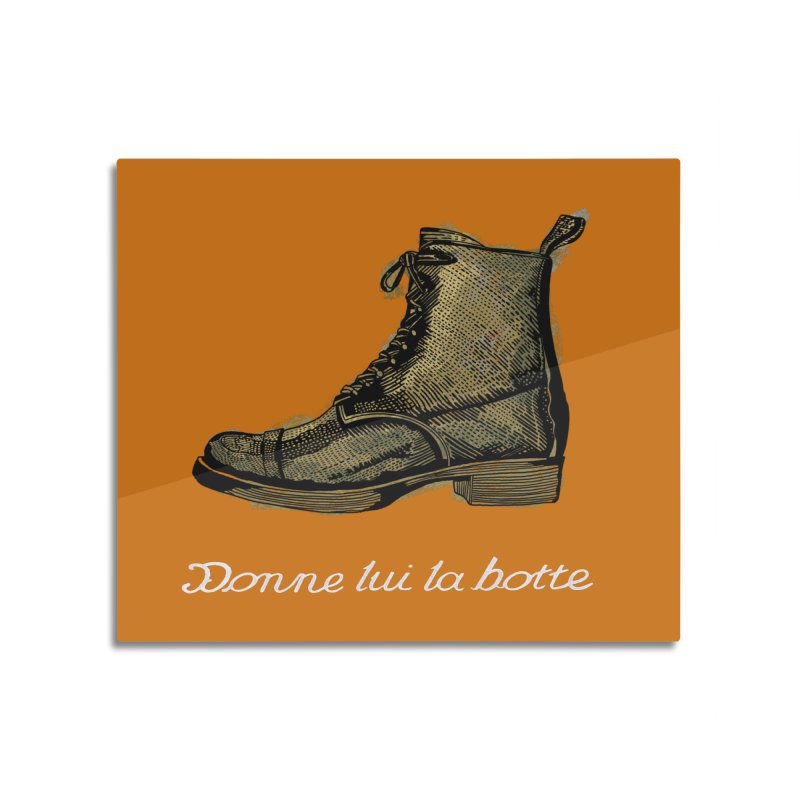 Donne lui la botte - Give Them the Boot Home Mounted Aluminum Print by BullShirtCo