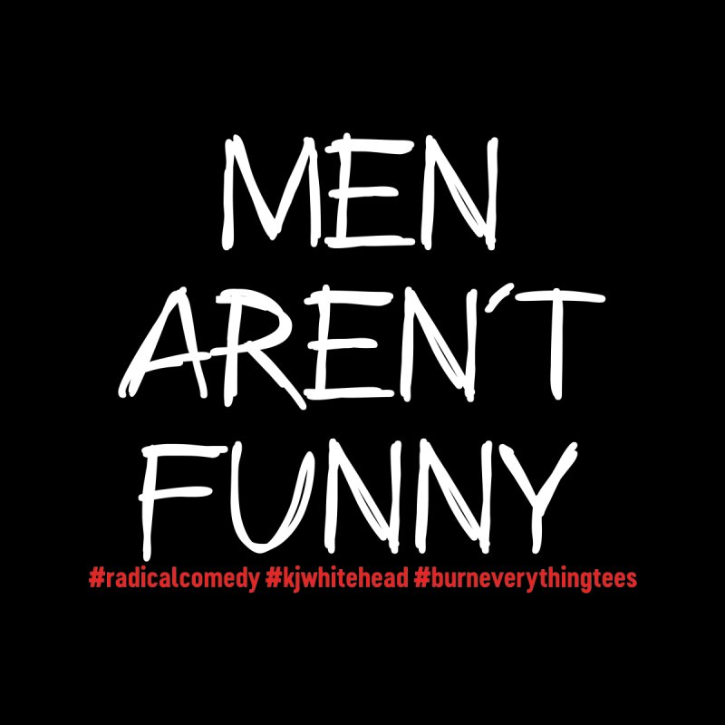 Men Aren't Funny Relaxed Fit Shirts T-Shirt by Burn Everything