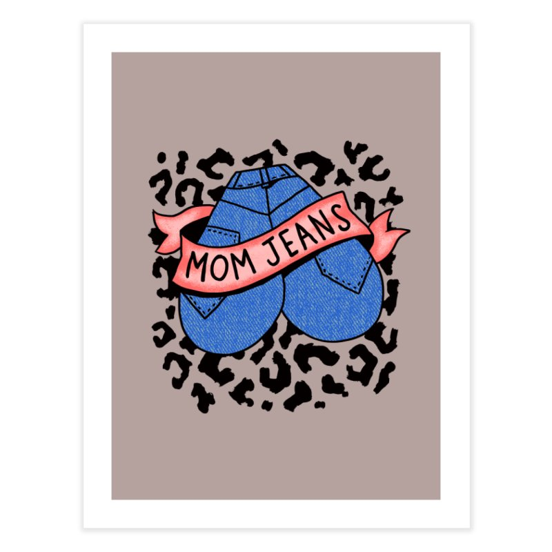 Mom Jeans <3 <3 <3 Home Fine Art Print by Burrito Goblin
