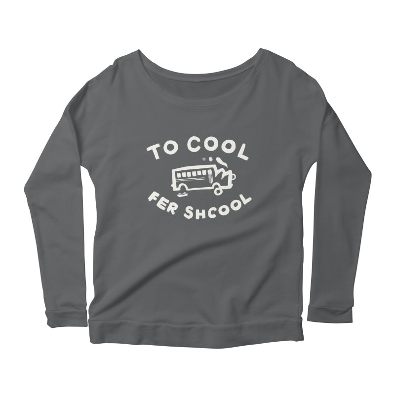 To Cool Fer Shcool Women's Longsleeve Scoopneck  by Burrito Goblin