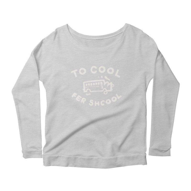 To Cool Fer Shcool Women's Longsleeve Scoopneck  by Burrito Goblin