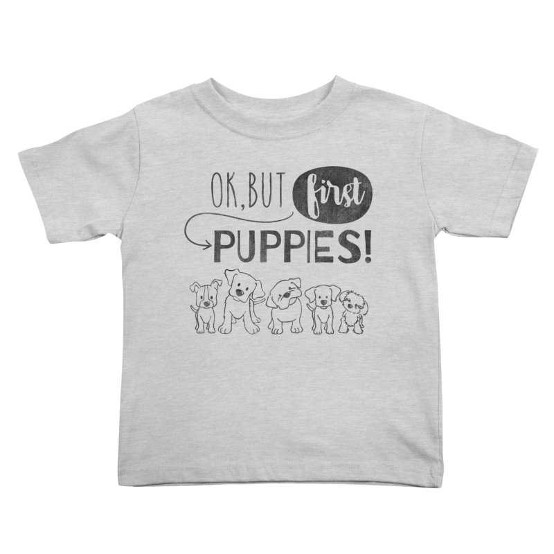 Ok, But First Puppies Kids Toddler T-Shirt by Nisa Fiin's Artist Shop