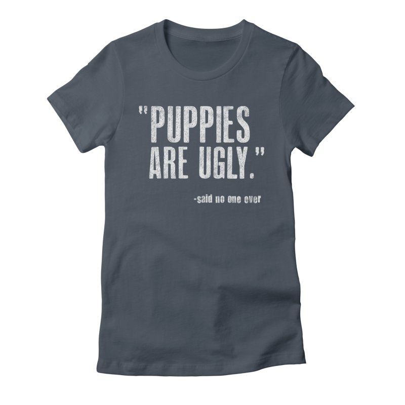 Puppies are Ugly Women's T-Shirt by Nisa Fiin's Artist Shop