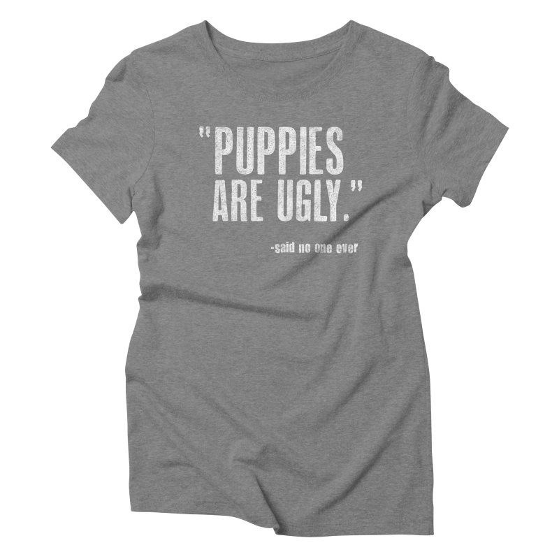 Puppies are Ugly Women's Triblend T-Shirt by Nisa Fiin's Artist Shop