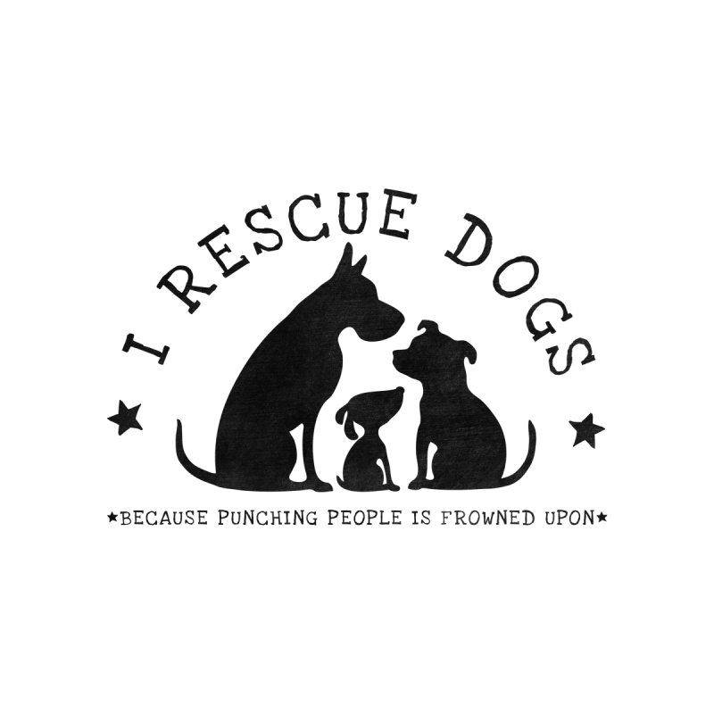 I Rescue Dogs by Nisa Fiin's Artist Shop